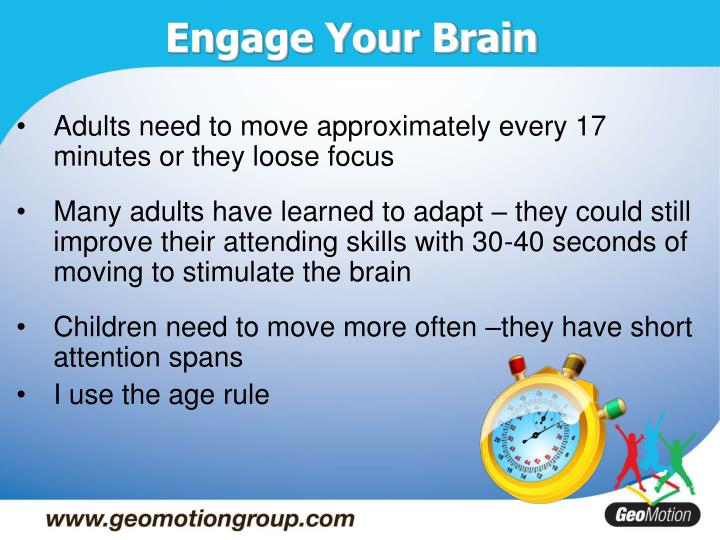 Adults need to move approximately every 17 minutes or they loose focus