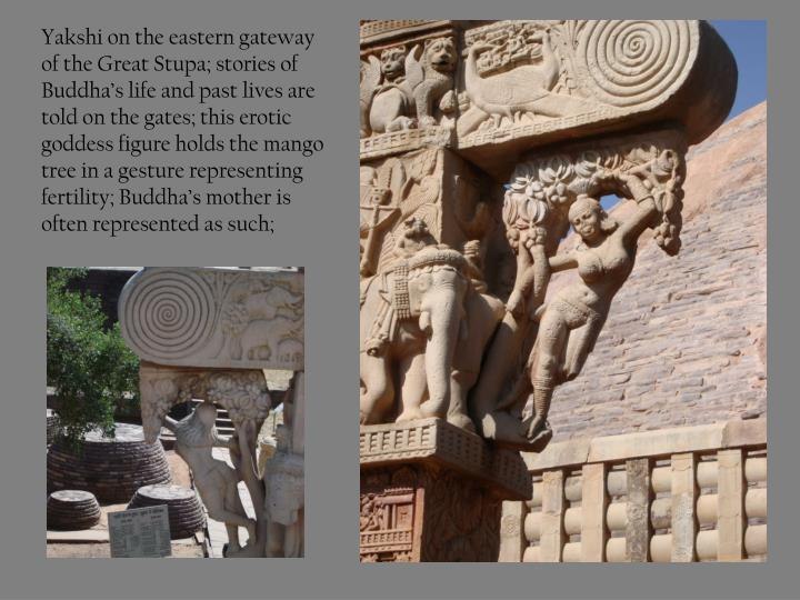 Yakshi on the eastern gateway of the Great Stupa; stories of Buddha's life and past lives are told on the gates; this erotic goddess figure holds the mango tree in a gesture representing fertility; Buddha's mother is often represented as such;