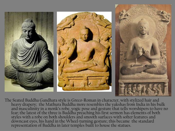 The Seated Buddha Gandhara style is Greco-Roman in character, with stylized hair and heavy drapery;  the Mathura Buddha more resembles the yakshas from India in his bulk and masculinity in a monk's robe, yogic pose and gesture that tells worshipers to have no fear; the latest of the three is Buddha preaching his first sermon has elements of both styles with a robe on both shoulders and smooth surfaces with softer features and downcast eyes, his hand in the Wheel-turning gesture; this became  the standard representation of Buddha in later temples built to house the statues.