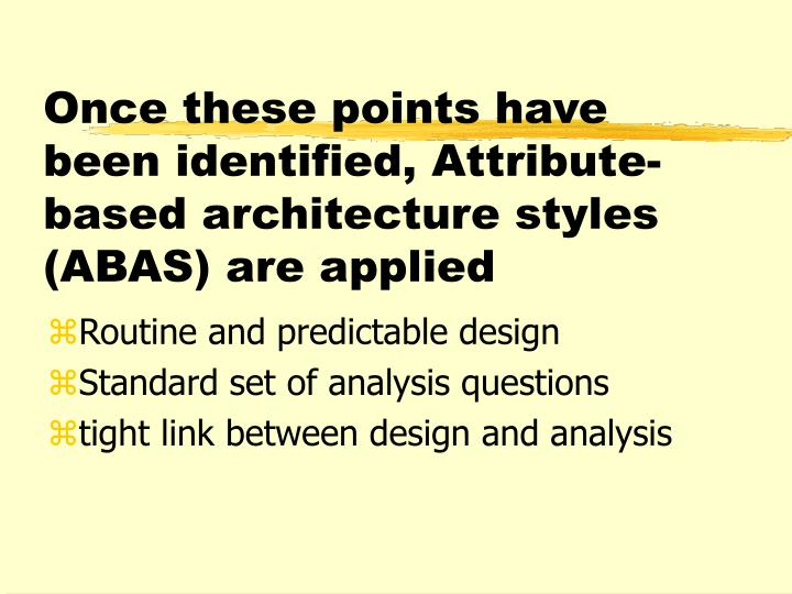 Once these points have been identified, Attribute-based architecture styles (ABAS) are applied