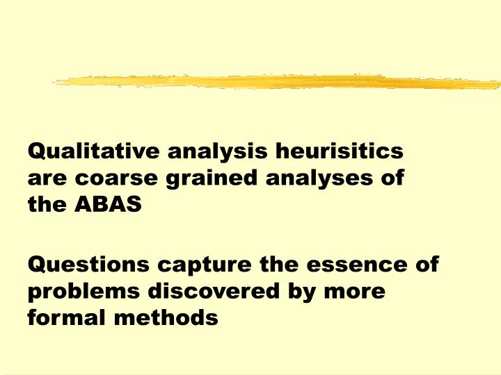 Qualitative analysis heurisitics are coarse grained analyses of the ABAS