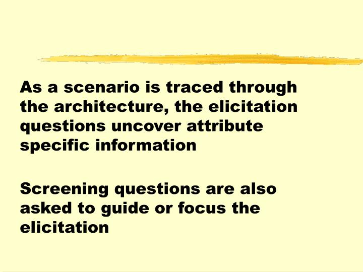 As a scenario is traced through the architecture, the elicitation questions uncover attribute specific information