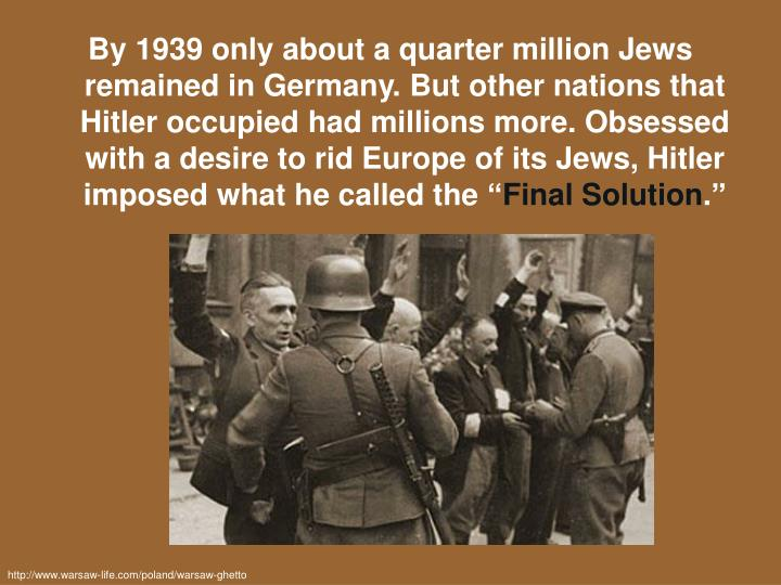 By 1939 only about a quarter million Jews remained in Germany. But other nations that Hitler occupied had millions more. Obsessed with a desire to rid Europe of its Jews, Hitler imposed what he called the ""