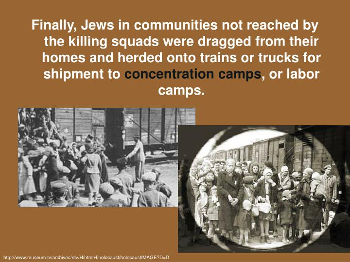 Finally, Jews in communities not reached by the killing squads were dragged from their homes and herded onto trains or trucks for shipment to