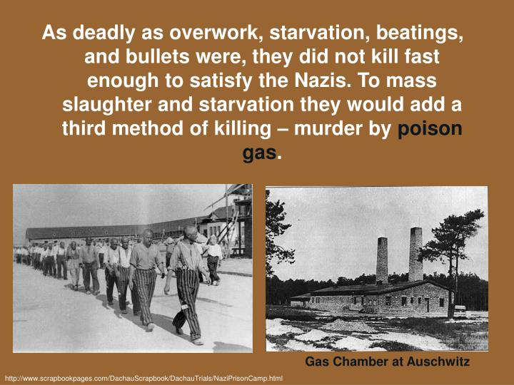 As deadly as overwork, starvation, beatings, and bullets were, they did not kill fast enough to satisfy the Nazis. To mass slaughter and starvation they would add a third method of killing – murder by