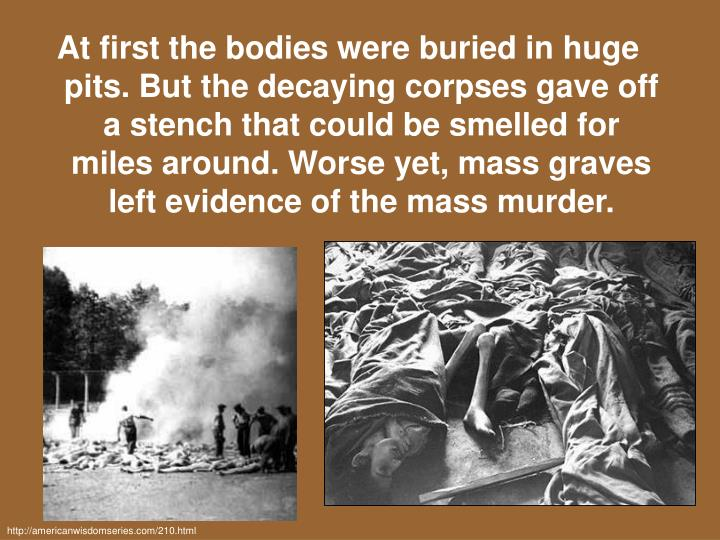 At first the bodies were buried in huge pits. But the decaying corpses gave off a stench that could be smelled for miles around. Worse yet, mass graves left evidence of the mass murder.