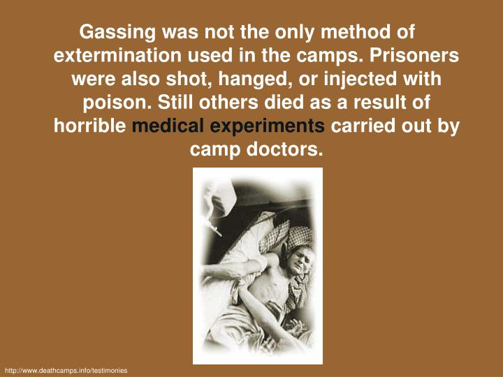 Gassing was not the only method of extermination used in the camps. Prisoners were also shot, hanged, or injected with poison. Still others died as a result of horrible