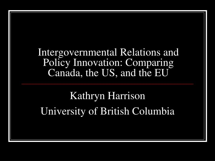 Intergovernmental relations and policy innovation comparing canada the us and the eu