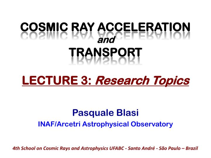 Cosmic ray acceleration and transport lecture 3 research topics