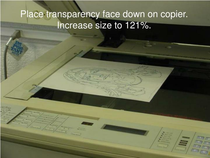 Place transparency face down on copier. Increase size to 121%.