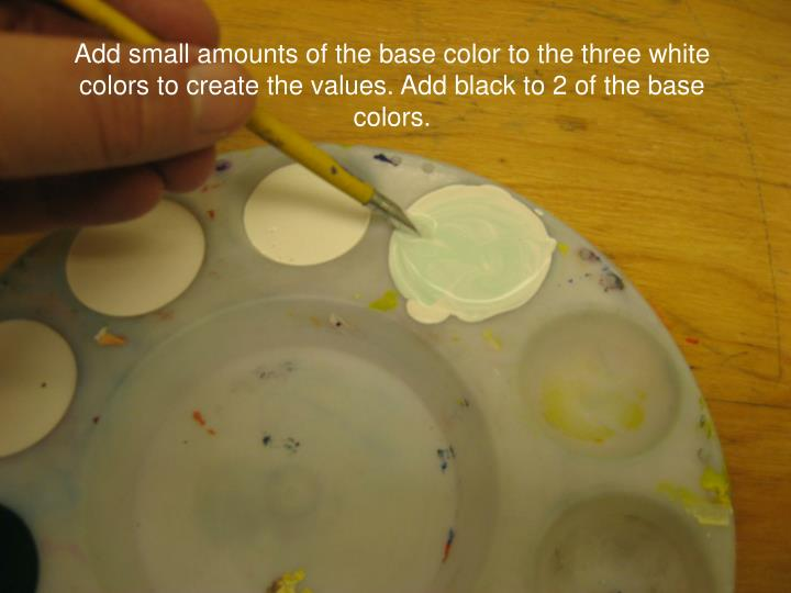 Add small amounts of the base color to the three white colors to create the values. Add black to 2 of the base colors.