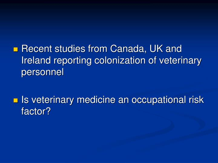 Recent studies from Canada, UK and Ireland reporting colonization of veterinary personnel