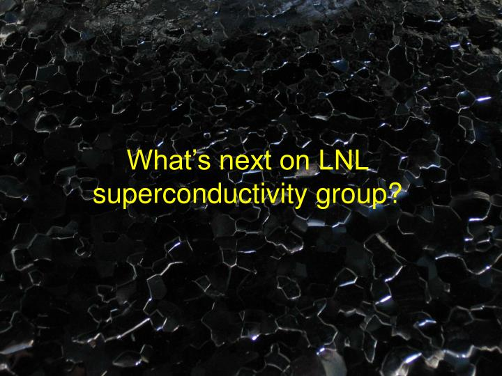 What's next on LNL superconductivity group?
