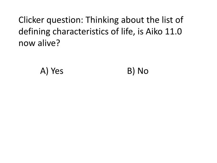 Clicker question: Thinking about the list of defining characteristics of life, is Aiko 11.0 now alive?