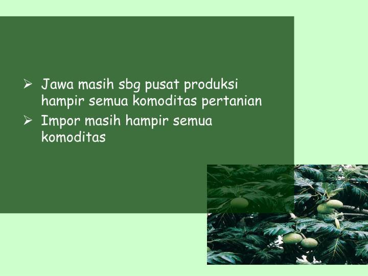 Jawa masih sbg pusat produksi hampir semua komoditas pertanian