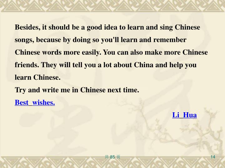 Besides, it should be a good idea to learn and sing Chinese songs, because by doing so you'll learn and remember Chinese words more easily. You can also make more Chinese friends. They will tell you a lot about China and help you learn Chinese.