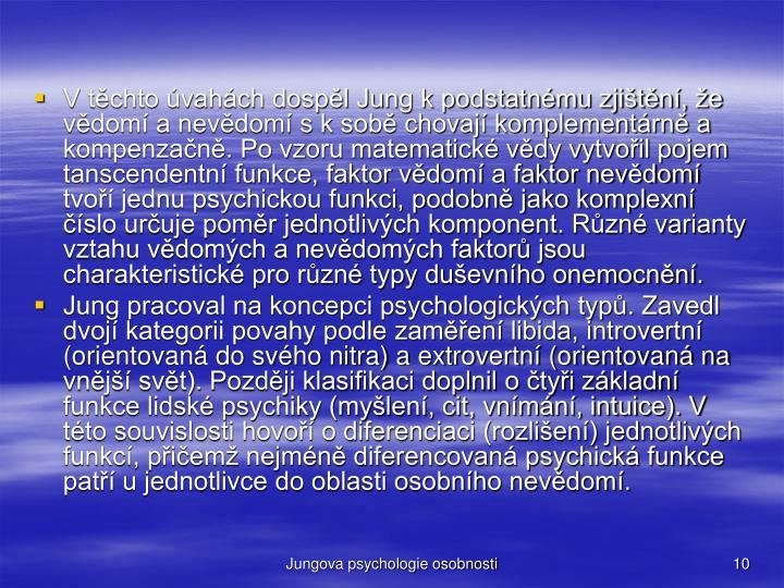 V tchto vahch dospl Jung k podstatnmu zjitn, e vdom a nevdom s k sob chovaj komplementrn a kompenzan. Po vzoru matematick vdy vytvoil pojem tanscendentn funkce, faktor vdom a faktor nevdom tvo jednu psychickou funkci, podobn jako komplexn slo uruje pomr jednotlivch komponent. Rzn varianty vztahu vdomch a nevdomch faktor jsou charakteristick pro rzn typy duevnho onemocnn.