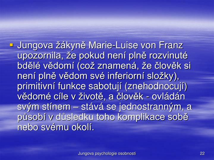 Jungova žákyně Marie-Luise von Franz upozornila, že pokud není plně rozvinuté bdělé vědomí (což znamená, že člověk si není plně vědom své inferiorní složky), primitivní funkce sabotují (znehodnocují) vědomé cíle vživotě, a člověk - ovládán svým stínem – stává se jednostranným, a působí vdůsledku toho komplikace sobě nebo svému okolí.