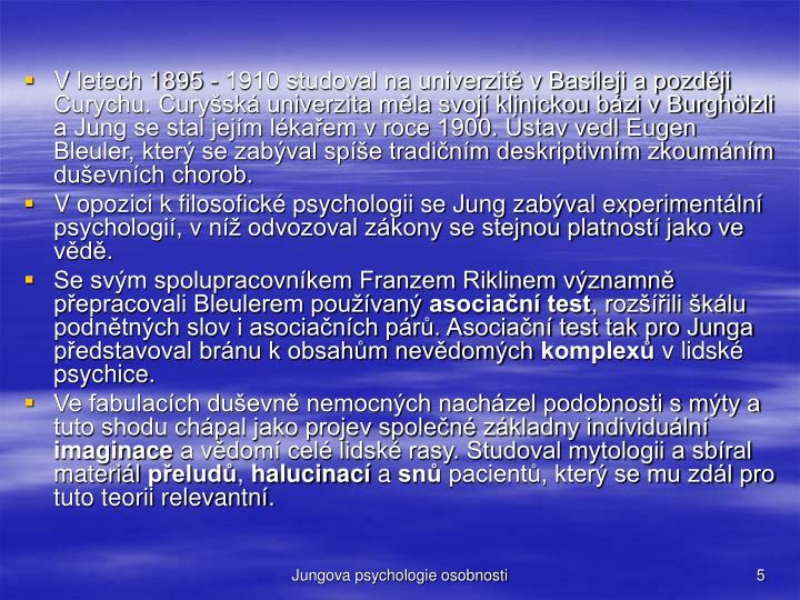 V letech 1895 - 1910 studoval na univerzit v Basileji a pozdji Curychu. Curysk univerzita mla svoj klinickou bzi v Burghlzli a Jung se stal jejm lkaem v roce 1900. stav vedl Eugen Bleuler, kter se zabval spe tradinm deskriptivnm zkoumnm duevnch chorob.