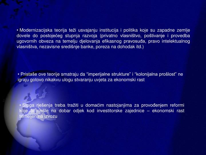Modernizacijska teorija tei usvajanju institucija i politika koje su zapadne zemlje dovele do postojeeg stupnja razvoja (privatno vlasnitvo, potivanje i provedba ugovornih obveza na temelju djelovanja efikasnog pravosua, pravo intelektualnog vlasnitva, nezavisne sredinje banke, poreza na dohodak itd.)