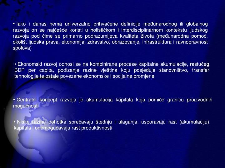Iako i danas nema univerzalno prihvaene definicije meunarodnog ili globalnog razvoja on se najee koristi u holistikom i interdisciplinarnom kontekstu ljudskog razvoja pod ime se primarno podrazumijeva kvaliteta ivota (meunarodna pomo, okoli, ljudska prava, ekonomija, zdravstvo, obrazovanje, infrastruktura i ravnopravnost spolova)