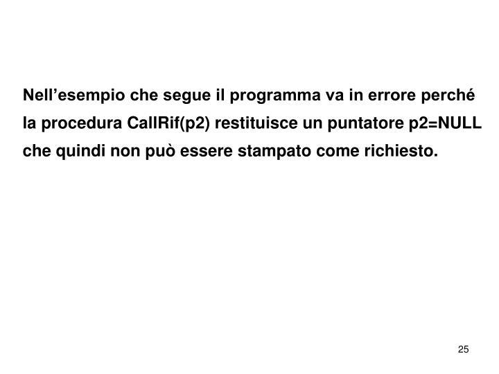 Nell'esempio che segue il programma va in errore perché la procedura CallRif(p2) restituisce un puntatore p2=NULL che quindi non può essere stampato come richiesto.