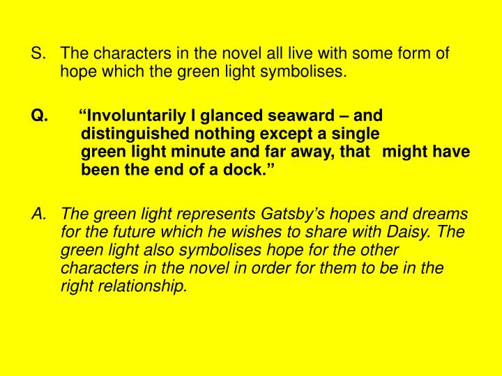 S.   The characters in the novel all live with some form of hope which the green light symbolises.