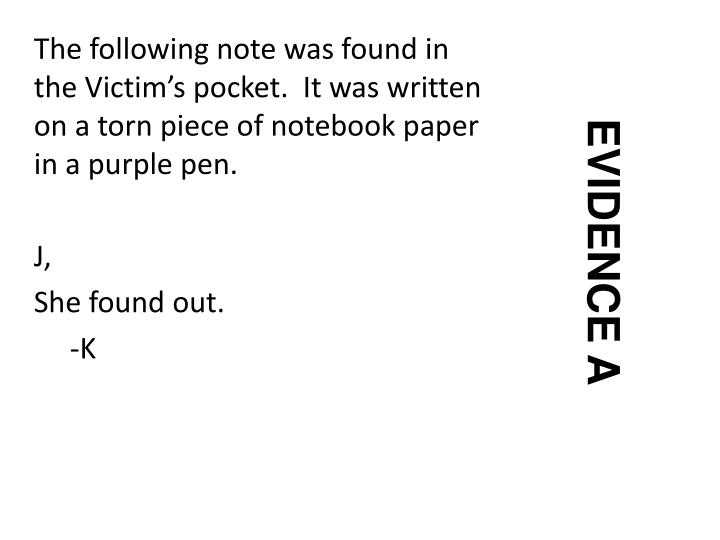 The following note was found in the Victim's pocket.  It was written on a torn piece of notebook paper in a purple pen.