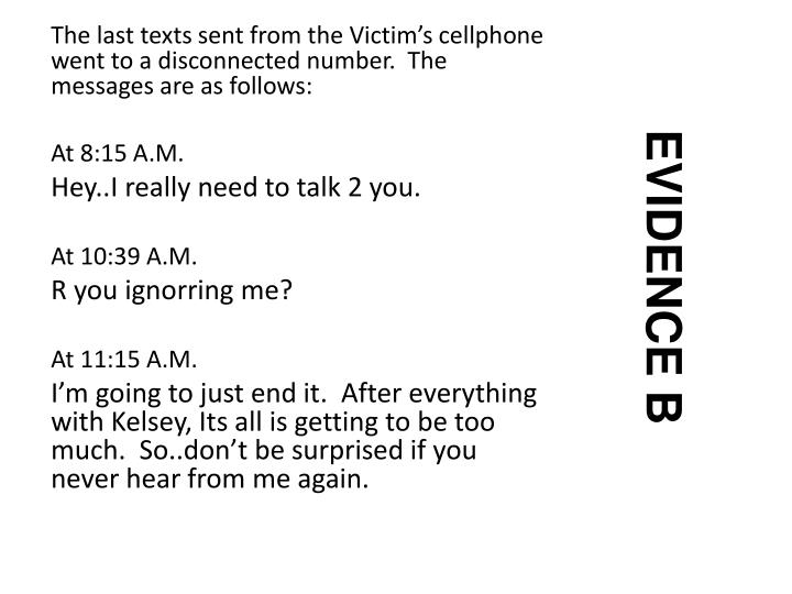 The last texts sent from the Victim's cellphone went to a disconnected number.  The messages are as follows: