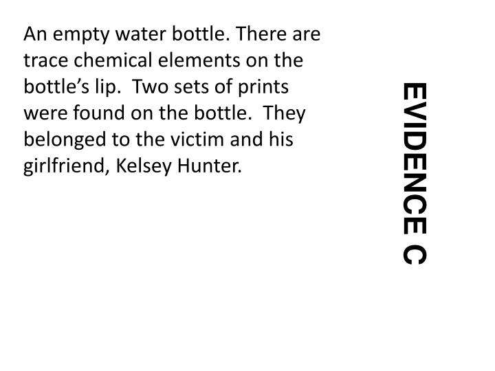 An empty water bottle. There are trace chemical elements on the bottle's lip.  Two sets of prints  were found on the bottle.  They belonged to the victim and his girlfriend, Kelsey Hunter.