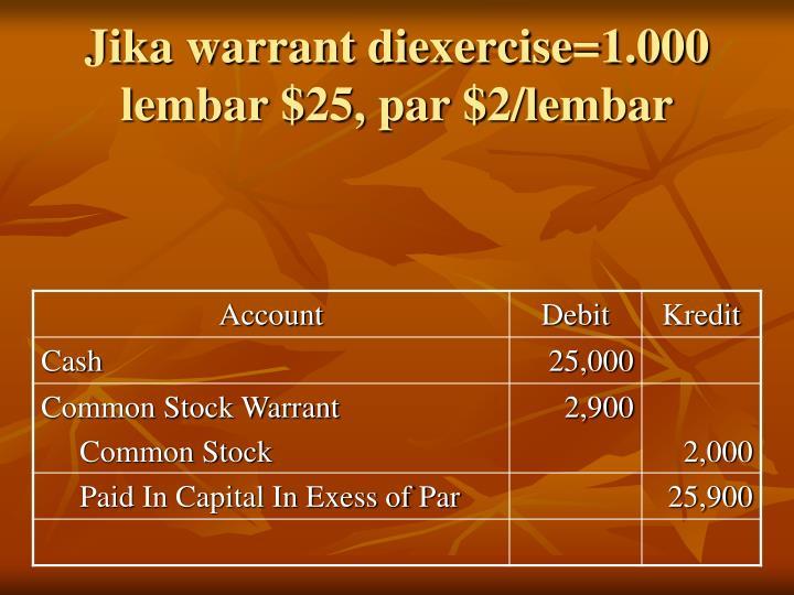 Jika warrant diexercise=1.000 lembar $25, par $2/lembar