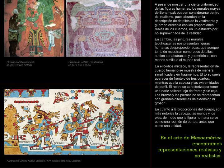 A pesar de mostrar una cierta uniformidad de las figuras humanas, los murales mayas de Bonampak pueden considerarse dentro del realismo, pues abundan en la descripción de detalles de la vestimenta y guardan cercanía con las proporciones reales de los cuerpos, en un esfuerzo por no suprimir nada de la realidad.