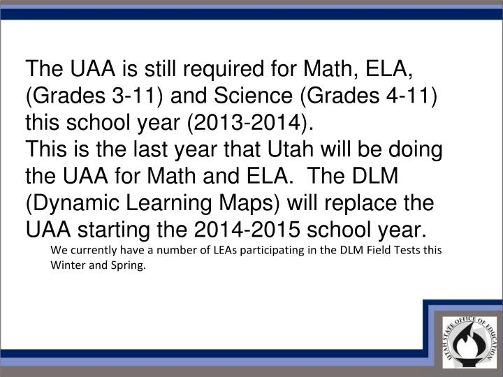 The UAA is still required for Math, ELA, (Grades 3-11) and Science (Grades 4-11) this school year (2013-2014).
