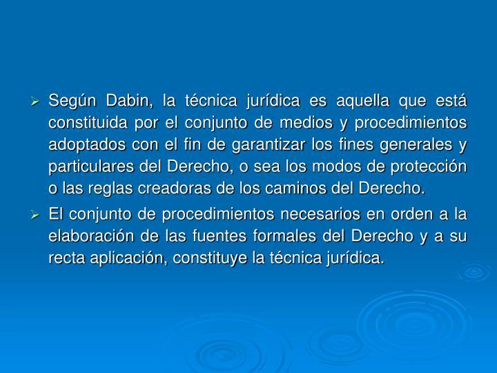 Según Dabin, la técnica jurídica es aquella que está constituida por el conjunto de medios y procedimientos adoptados con el fin de garantizar los fines generales y particulares del Derecho, o sea los modos de protección o las reglas creadoras de los caminos del Derecho.