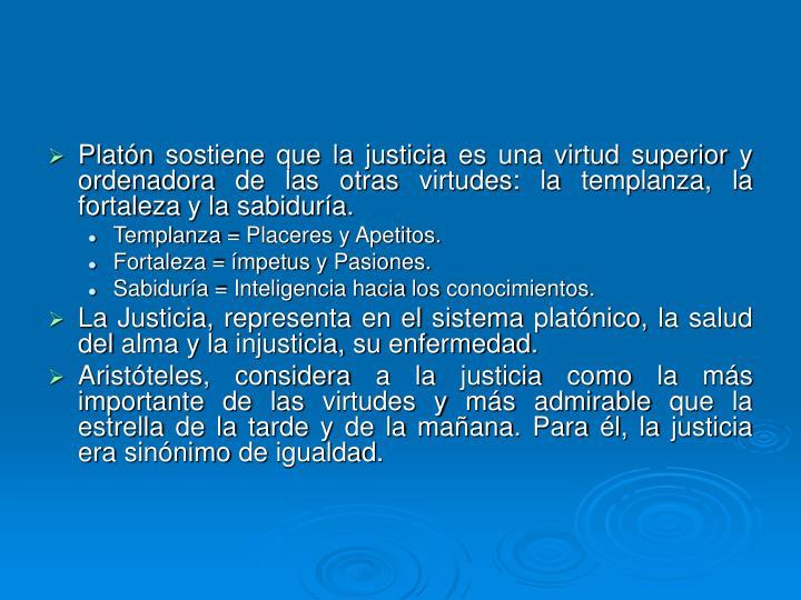 Platón sostiene que la justicia es una virtud superior y ordenadora de las otras virtudes: la templanza, la fortaleza y la sabiduría.