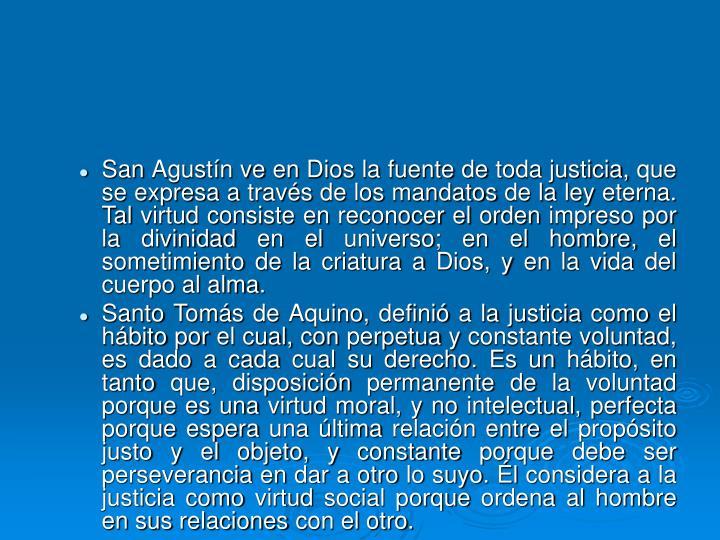 San Agustín ve en Dios la fuente de toda justicia, que se expresa a través de los mandatos de la ley eterna. Tal virtud consiste en reconocer el orden impreso por la divinidad en el universo; en el hombre, el sometimiento de la criatura a Dios, y en la vida del cuerpo al alma.