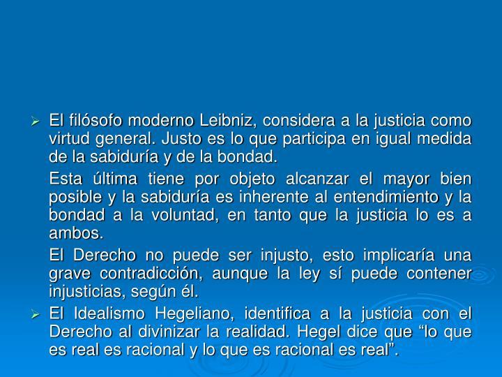 El filósofo moderno Leibniz, considera a la justicia como virtud general. Justo es lo que participa en igual medida de la sabiduría y de la bondad.