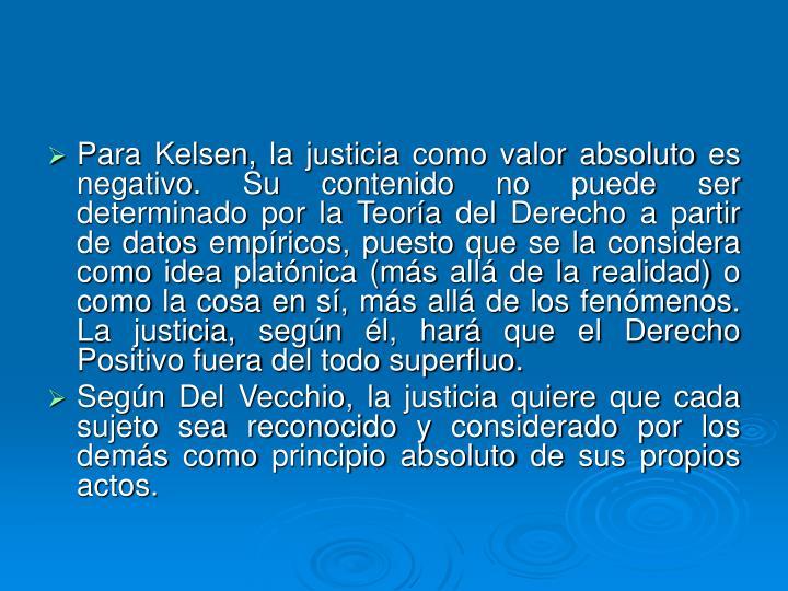 Para Kelsen, la justicia como valor absoluto es negativo. Su contenido no puede ser determinado por la Teoría del Derecho a partir de datos empíricos, puesto que se la considera como idea platónica (más allá de la realidad) o como la cosa en sí, más allá de los fenómenos. La justicia, según él, hará que el Derecho Positivo fuera del todo superfluo.