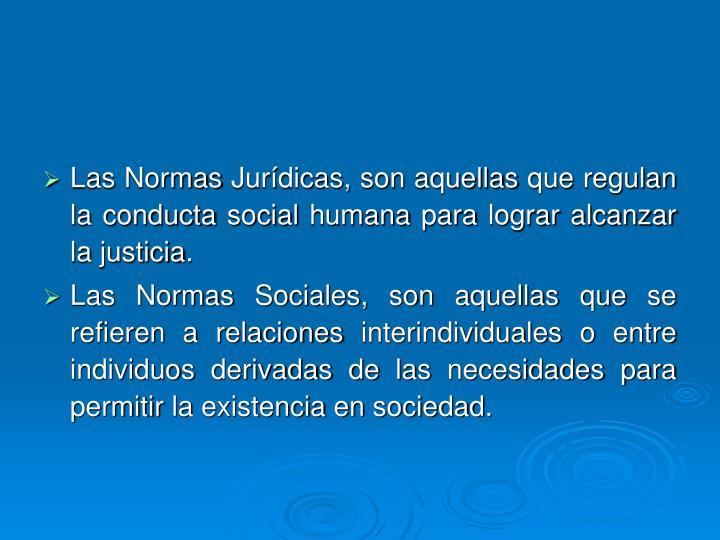 Las Normas Jurídicas, son aquellas que regulan la conducta social humana para lograr alcanzar la justicia.