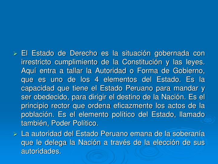 El Estado de Derecho es la situación gobernada con irrestricto cumplimiento de la Constitución y las leyes. Aquí entra a tallar la Autoridad o Forma de Gobierno, que es uno de los 4 elementos del Estado. Es la capacidad que tiene el Estado Peruano para mandar y ser obedecido, para dirigir el destino de la Nación. Es el principio rector que ordena eficazmente los actos de la población. Es el elemento político del Estado, llamado también, Poder Político.