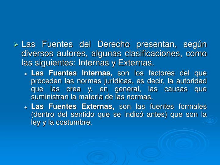 Las Fuentes del Derecho presentan, según diversos autores, algunas clasificaciones, como las siguientes: Internas y Externas.