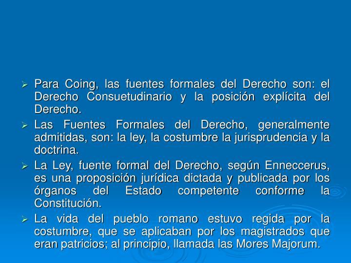 Para Coing, las fuentes formales del Derecho son: el Derecho Consuetudinario y la posición explícita del Derecho.