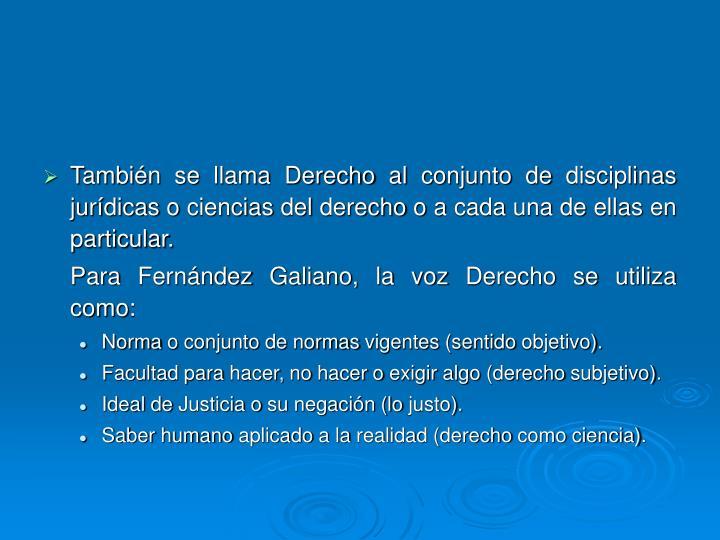 También se llama Derecho al conjunto de disciplinas jurídicas o ciencias del derecho o a cada una de ellas en particular.