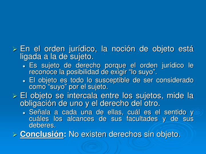 En el orden jurídico, la noción de objeto está ligada a la de sujeto.