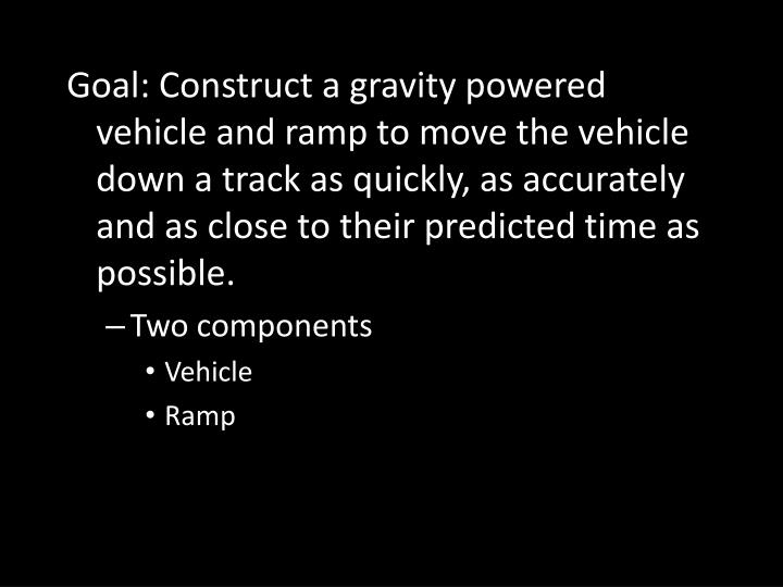 Goal: Construct a gravity powered vehicle and ramp to move the vehicle down a track as quickly, as accurately and as close to their predicted time as possible.