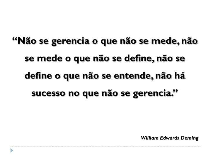 """""""Não se gerencia o que não se mede, não se mede o que não se define, não se define o que não se entende, não há sucesso no que não se gerencia."""""""