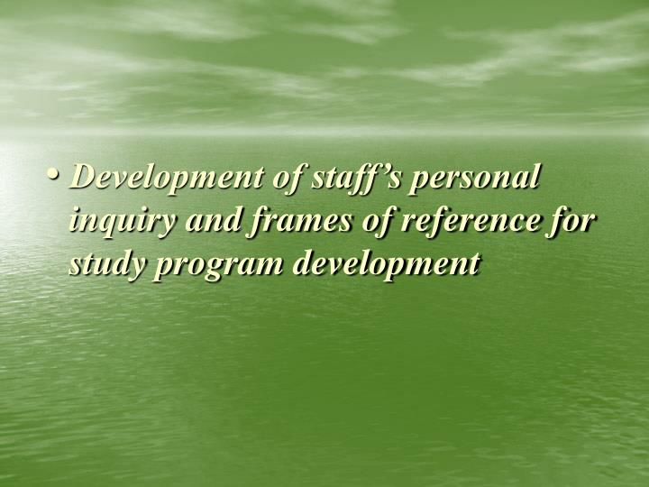 Development of staff's personal inquiry and frames of reference for study program development