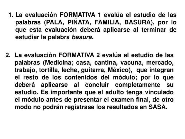 La evaluación FORMATIVA 1 evalúa el estudio de las palabras (PALA, PIÑATA, FAMILIA, BASURA), por lo que esta evaluación deberá aplicarse al terminar de estudiar la palabra