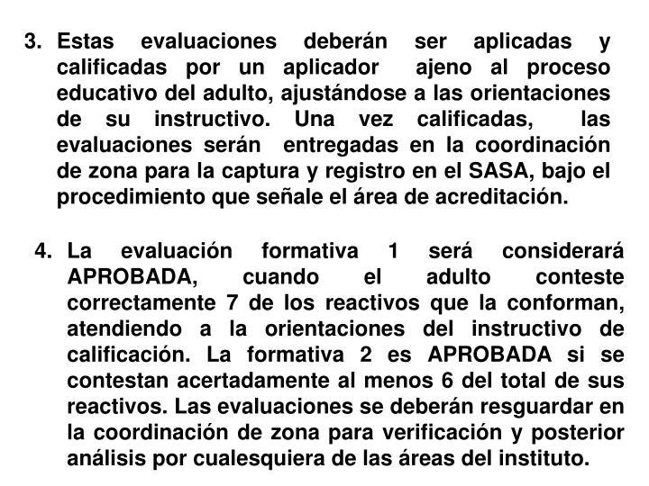 Estas evaluaciones deberán ser aplicadas y calificadas por un aplicador  ajeno al proceso educativo del adulto, ajustándose a las orientaciones de su instructivo. Una vez calificadas,  las evaluaciones serán  entregadas en la coordinación de zona para la captura y registro en el SASA, bajo el procedimiento que señale el área de acreditación.