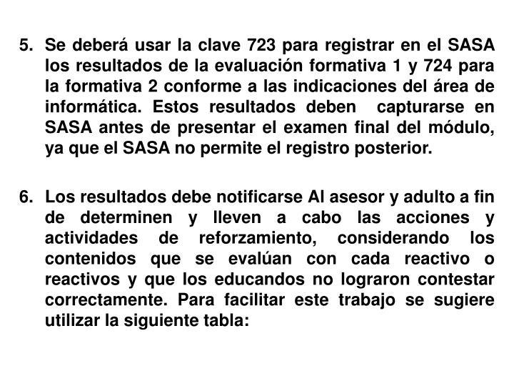 Se deberá usar la clave 723 para registrar en el SASA los resultados de la evaluación formativa 1 y 724 para la formativa 2 conforme a las indicaciones del área de informática. Estos resultados deben  capturarse en SASA antes de presentar el examen final del módulo, ya que el SASA no permite el registro posterior.